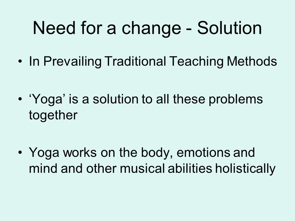 Need for a change - Solution In Prevailing Traditional Teaching Methods Yoga is a solution to all these problems together Yoga works on the body, emotions and mind and other musical abilities holistically