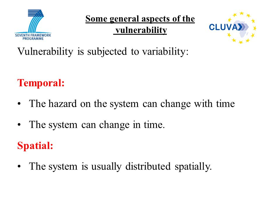 Vulnerability is subjected to variability: Temporal: The hazard on the system can change with time The system can change in time. Spatial: The system