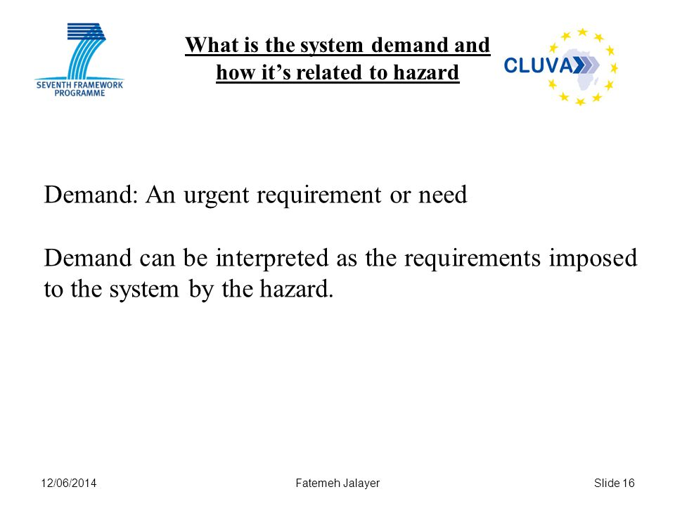 12/06/2014Fatemeh JalayerSlide 16 What is the system demand and how its related to hazard Demand: An urgent requirement or need Demand can be interpreted as the requirements imposed to the system by the hazard.