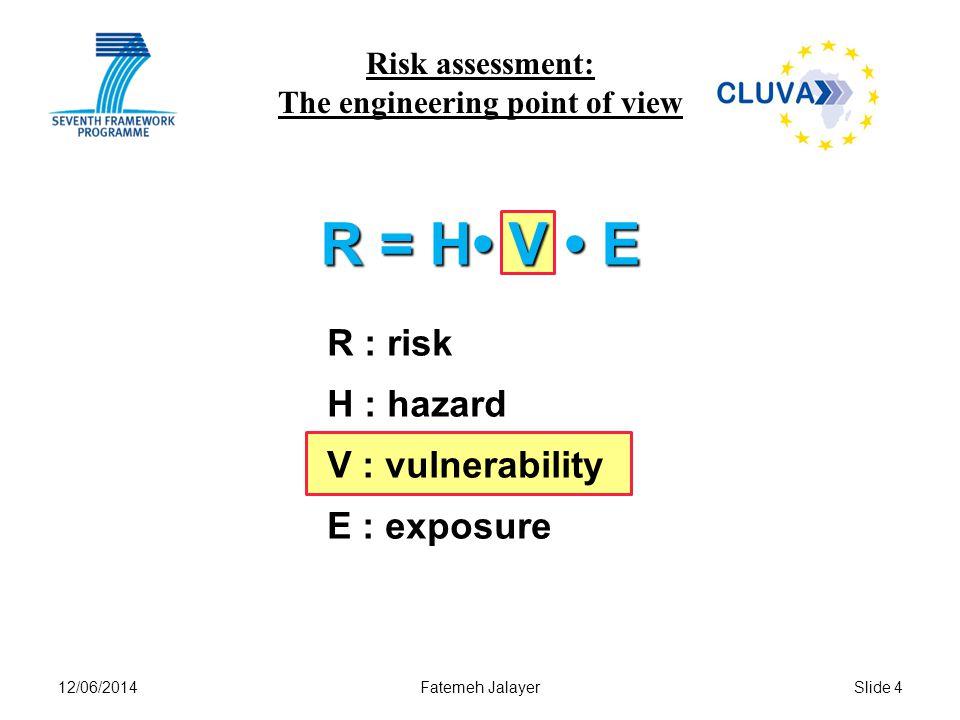 12/06/2014Fatemeh JalayerSlide 4 Risk assessment: The engineering point of view R = H V E R : risk H : hazard V : vulnerability E : exposure
