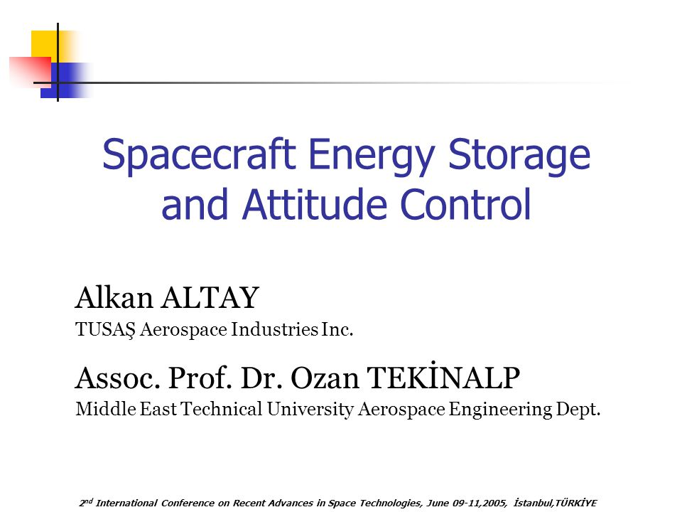 2 nd International Conference on Recent Advances in Space Technologies, June 09-11,2005, İstanbul,TÜRKİYE Spacecraft Energy Storage and Attitude Control Alkan ALTAY Assoc.
