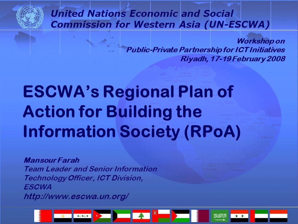 ESCWAs Regional Plan of Action for Building the Information Society (RPoA) Mansour Farah Team Leader and Senior Information Technology Officer, ICT Division, ESCWA http://www.escwa.un.org/ Mansour Farah Team Leader and Senior Information Technology Officer, ICT Division, ESCWA http://www.escwa.un.org/ Workshop on Public-Private Partnership for ICT Initiatives Riyadh, 17-19 February 2008 United Nations Economic and Social Commission for Western Asia (UN-ESCWA)
