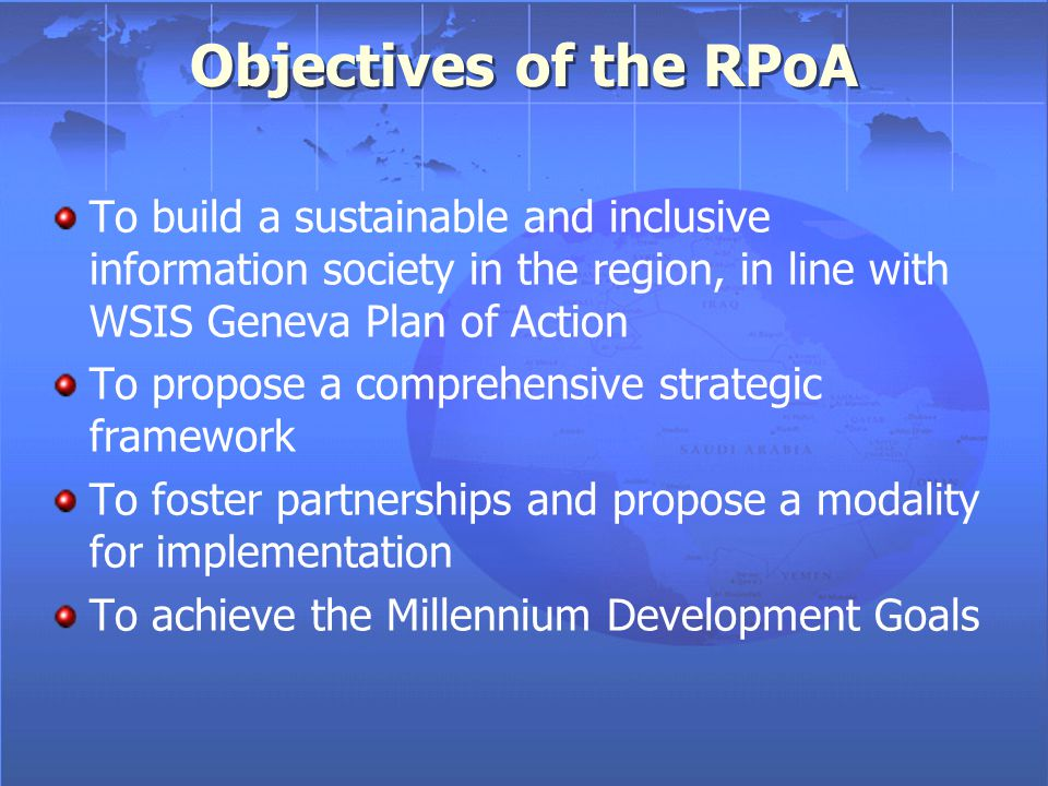 RPoA: Result of Collaborative Efforts Arab ICT strategy, adopted by the Arab Summit in 2001 Pan-Arab regional conference on WSIS, in Cairo, June 2003, including Cairo declaration Tentative plan of action for the information society in the region, produced by ESCWA in December 2003 WSIS-Geneva global Plan of Action (PoA) Series of round tables planned by ESCWA during 2004 to address regional specificity Efforts of the Taskforce on Realization of the Arab Strategy Feedback from the ESCWA Second Regional Preparatory Conference for WSIS and an online forum Arab ICT strategy, adopted by the Arab Summit in 2001 Pan-Arab regional conference on WSIS, in Cairo, June 2003, including Cairo declaration Tentative plan of action for the information society in the region, produced by ESCWA in December 2003 WSIS-Geneva global Plan of Action (PoA) Series of round tables planned by ESCWA during 2004 to address regional specificity Efforts of the Taskforce on Realization of the Arab Strategy Feedback from the ESCWA Second Regional Preparatory Conference for WSIS and an online forum Listed in chronological order
