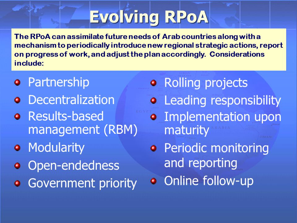 Evolving RPoA Partnership Decentralization Results-based management (RBM) Modularity Open-endedness Government priority Partnership Decentralization Results-based management (RBM) Modularity Open-endedness Government priority Rolling projects Leading responsibility Implementation upon maturity Periodic monitoring and reporting Online follow-up The RPoA can assimilate future needs of Arab countries along with a mechanism to periodically introduce new regional strategic actions, report on progress of work, and adjust the plan accordingly.