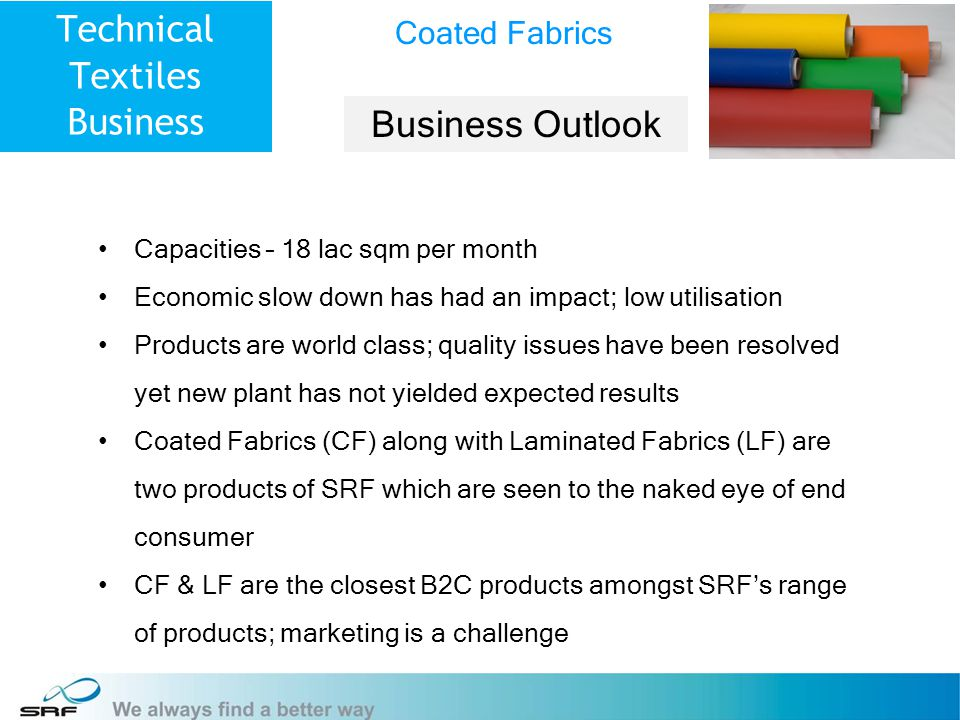 11 Technical Textiles Business Capacities – 18 lac sqm per month Economic slow down has had an impact; low utilisation Products are world class; quality issues have been resolved yet new plant has not yielded expected results Coated Fabrics (CF) along with Laminated Fabrics (LF) are two products of SRF which are seen to the naked eye of end consumer CF & LF are the closest B2C products amongst SRFs range of products; marketing is a challenge Coated Fabrics Business Outlook