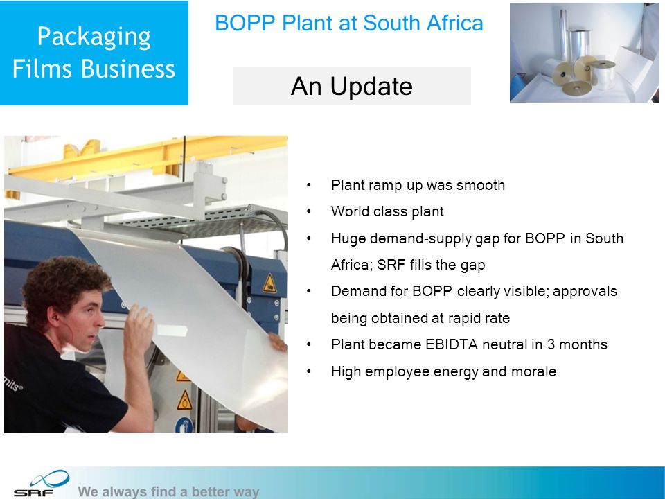 15 Packaging Films Business Plant ramp up was smooth World class plant Huge demand-supply gap for BOPP in South Africa; SRF fills the gap Demand for BOPP clearly visible; approvals being obtained at rapid rate Plant became EBIDTA neutral in 3 months High employee energy and morale BOPP Plant at South Africa An Update