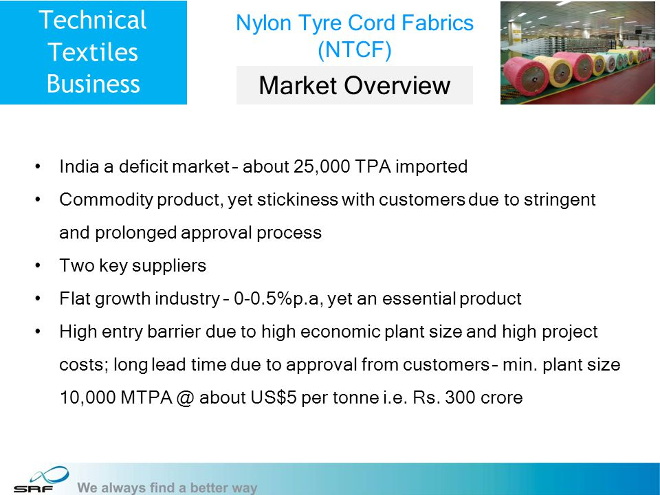 7 Technical Textiles Business Nylon Tyre Cord Fabrics (NTCF) Market Overview India a deficit market – about 25,000 TPA imported Commodity product, yet stickiness with customers due to stringent and prolonged approval process Two key suppliers Flat growth industry – 0-0.5%p.a, yet an essential product High entry barrier due to high economic plant size and high project costs; long lead time due to approval from customers – min.