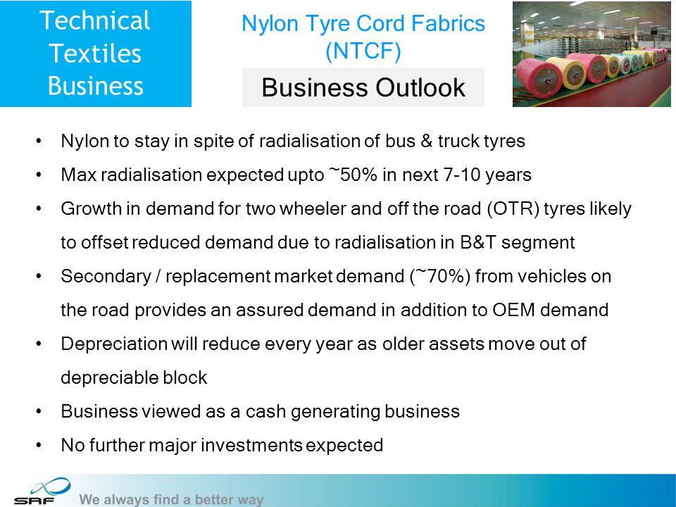 8 Technical Textiles Business Nylon to stay in spite of radialisation of bus & truck tyres Max radialisation expected upto ~50% in next 7-10 years Growth in demand for two wheeler and off the road (OTR) tyres likely to offset reduced demand due to radialisation in B&T segment Secondary / replacement market demand (~70%) from vehicles on the road provides an assured demand in addition to OEM demand Depreciation will reduce every year as older assets move out of depreciable block Business viewed as a cash generating business No further major investments expected Nylon Tyre Cord Fabrics (NTCF) Business Outlook