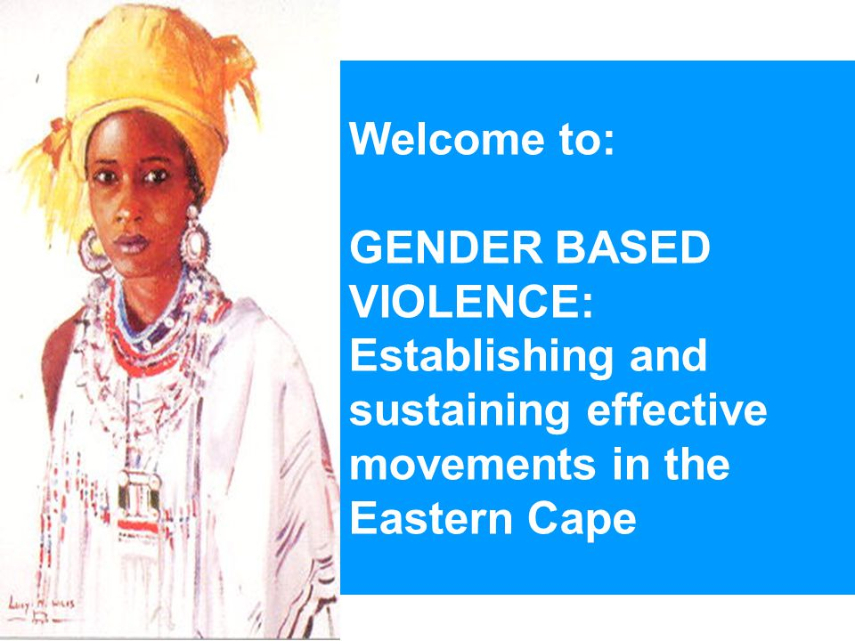 Welcome to: GENDER BASED VIOLENCE: Establishing and sustaining effective movements in the Eastern Cape