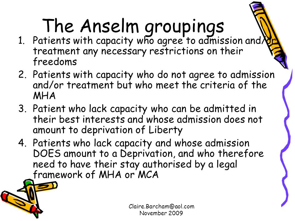 Claire.Barcham@aol.com November 2009 The Anselm groupings 1.Patients with capacity who agree to admission and/or treatment any necessary restrictions