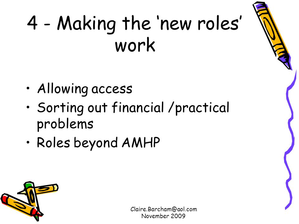 Claire.Barcham@aol.com November 2009 4 - Making the new roles work Allowing access Sorting out financial /practical problems Roles beyond AMHP