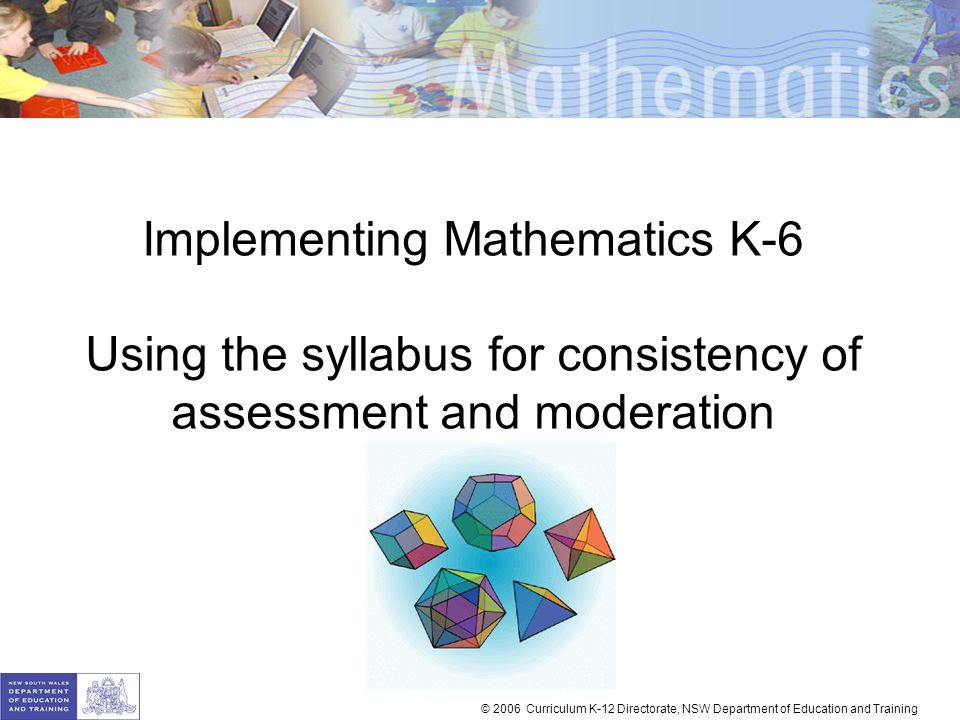 Implementing Mathematics K-6 Using the syllabus for consistency of assessment and moderation © 2006 Curriculum K-12 Directorate, NSW Department of Edu
