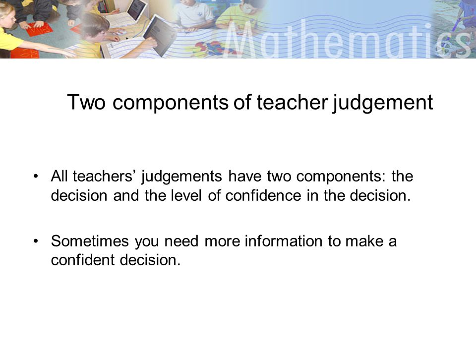 Two components of teacher judgement All teachers judgements have two components: the decision and the level of confidence in the decision. Sometimes y
