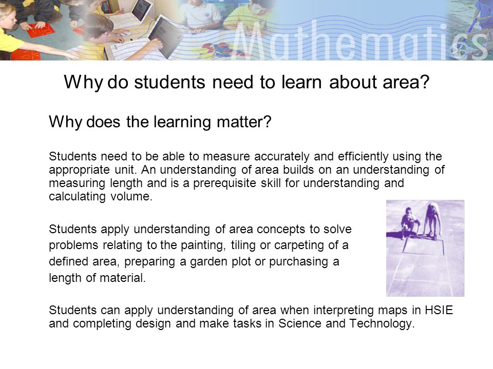 Why do students need to learn about area? Why does the learning matter? Students need to be able to measure accurately and efficiently using the appro