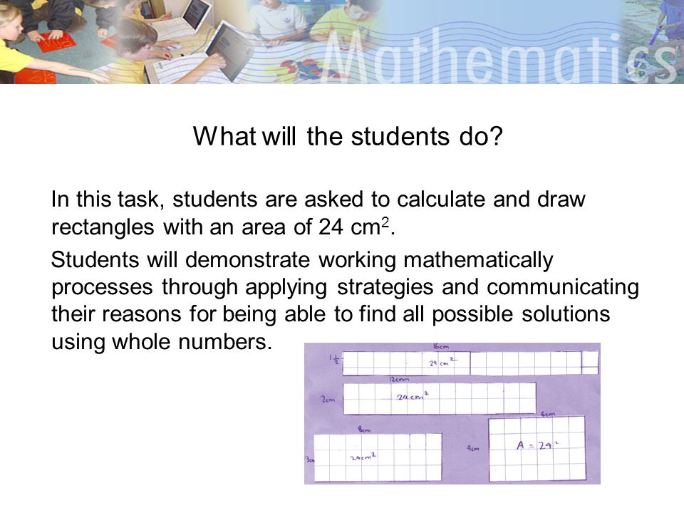 What will the students do? In this task, students are asked to calculate and draw rectangles with an area of 24 cm 2. Students will demonstrate workin