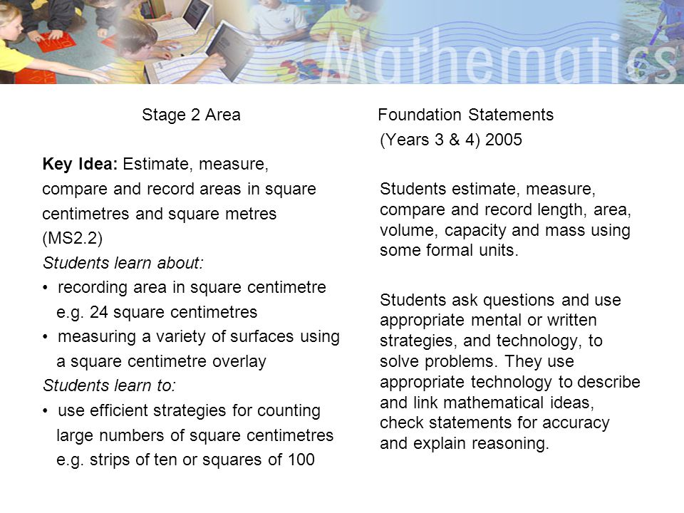 Stage 2 Area Key Idea: Estimate, measure, compare and record areas in square centimetres and square metres (MS2.2) Students learn about: recording are