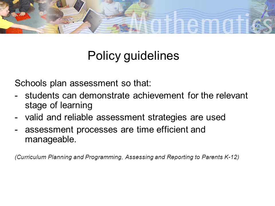 Policy guidelines Schools plan assessment so that: -students can demonstrate achievement for the relevant stage of learning -valid and reliable assess