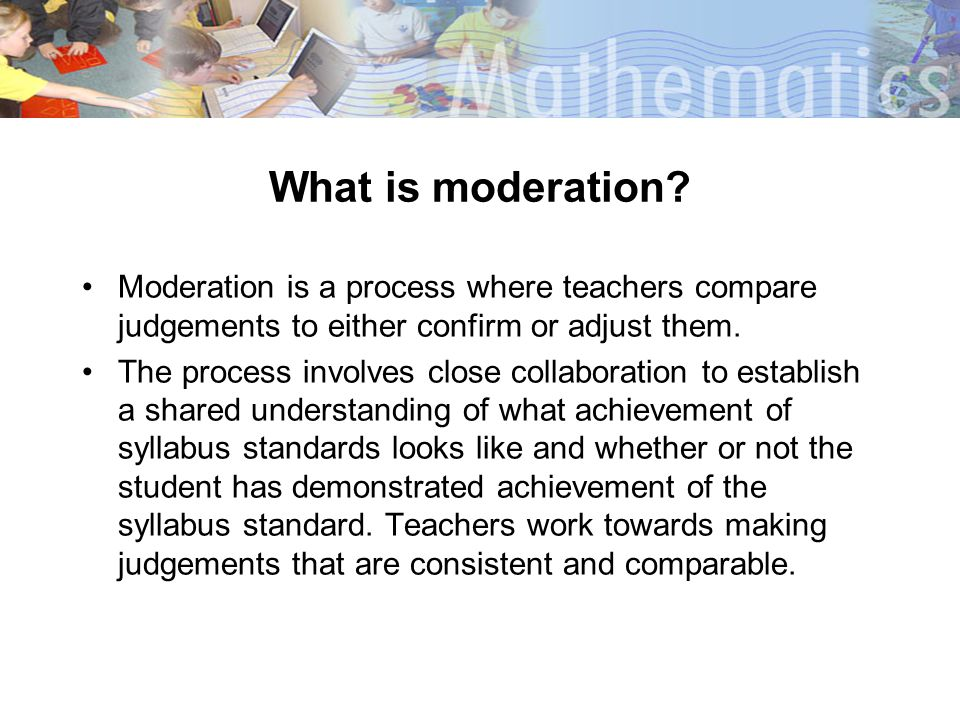 What is moderation? Moderation is a process where teachers compare judgements to either confirm or adjust them. The process involves close collaborati