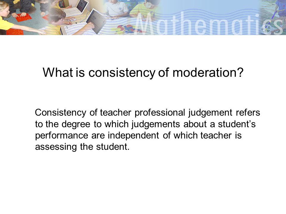 What is consistency of moderation? Consistency of teacher professional judgement refers to the degree to which judgements about a students performance
