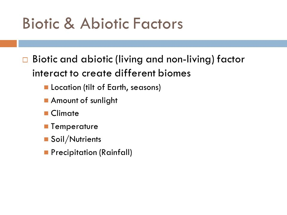 Biotic & Abiotic Factors Biotic and abiotic (living and non-living) factor interact to create different biomes Location (tilt of Earth, seasons) Amount of sunlight Climate Temperature Soil/Nutrients Precipitation (Rainfall)