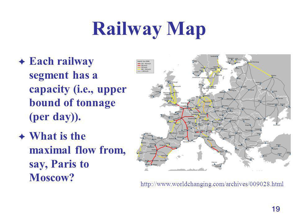 19 Railway Map Each railway segment has a capacity (i.e., upper bound of tonnage (per day)). What is the maximal flow from, say, Paris to Moscow? http
