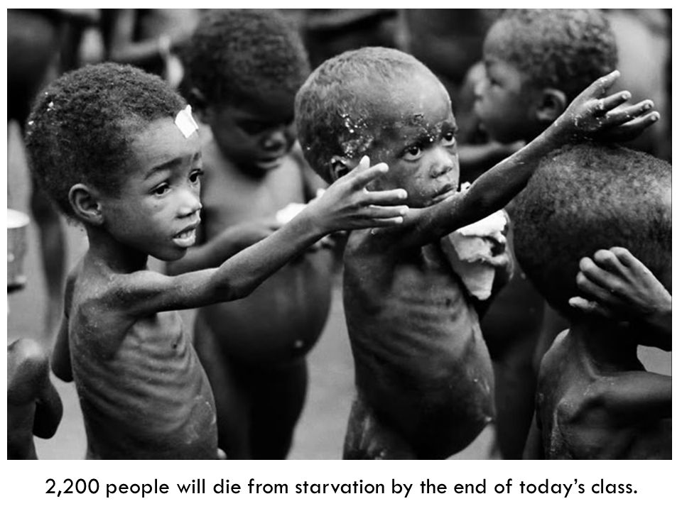 2,200 people will die from starvation by the end of todays class.