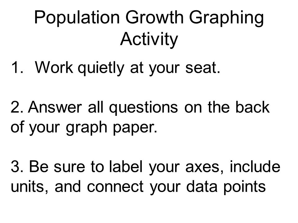 Population Growth Graphing Activity 1.Work quietly at your seat. 2. Answer all questions on the back of your graph paper. 3. Be sure to label your axe