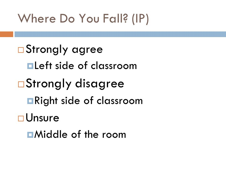 Where Do You Fall? (IP) Strongly agree Left side of classroom Strongly disagree Right side of classroom Unsure Middle of the room