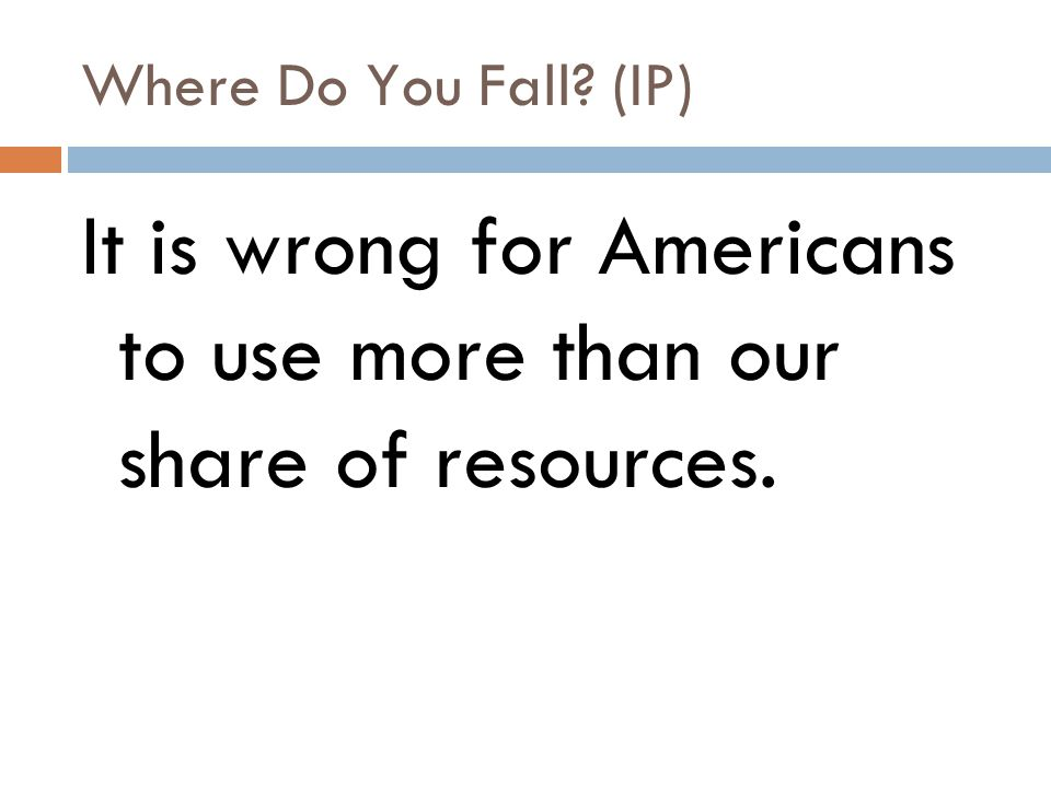 Where Do You Fall? (IP) It is wrong for Americans to use more than our share of resources.