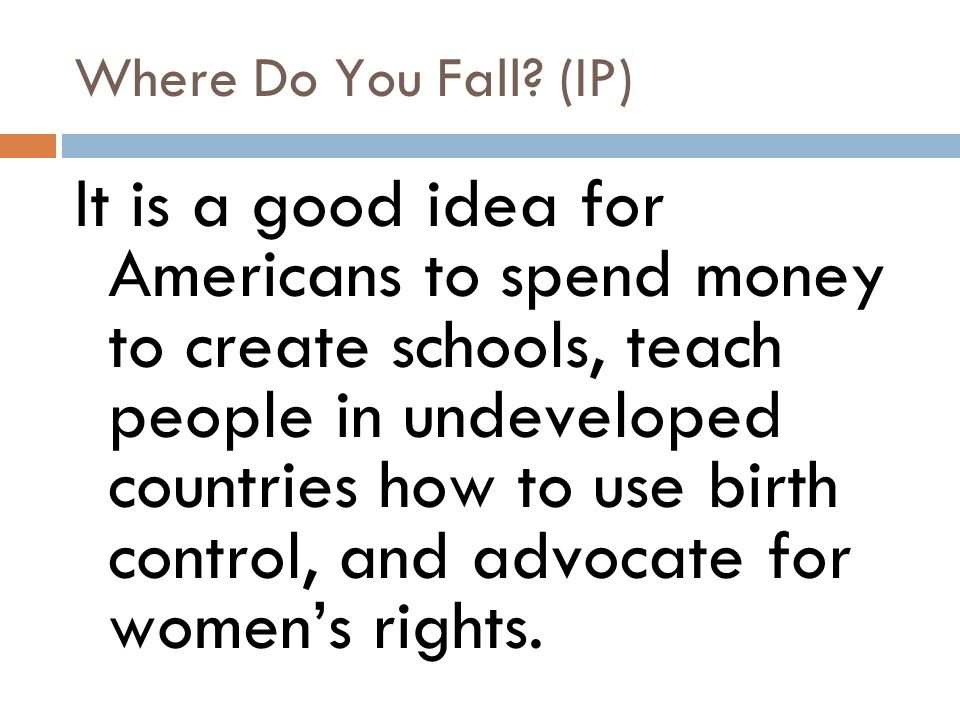 Where Do You Fall? (IP) It is a good idea for Americans to spend money to create schools, teach people in undeveloped countries how to use birth contr