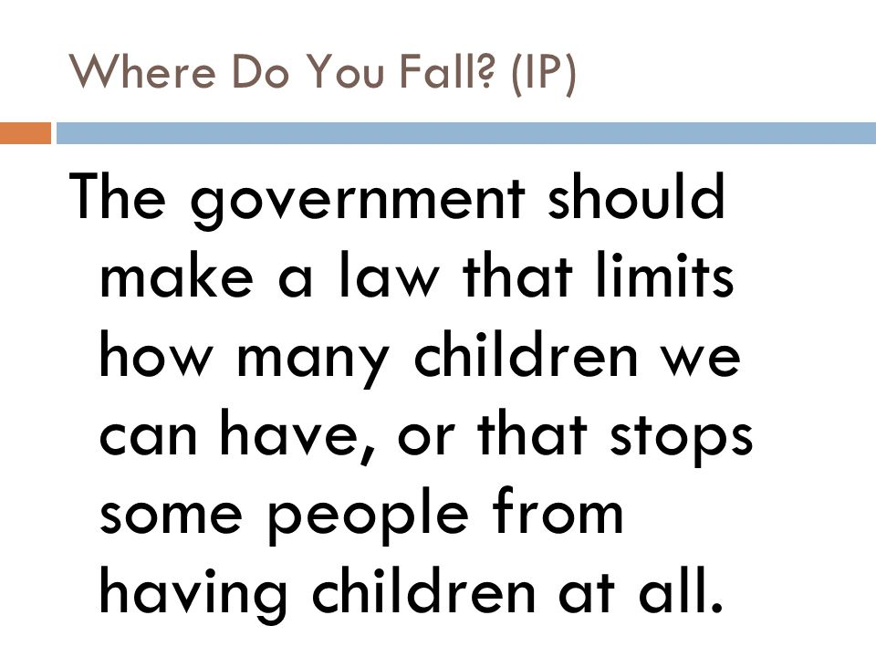 Where Do You Fall? (IP) The government should make a law that limits how many children we can have, or that stops some people from having children at