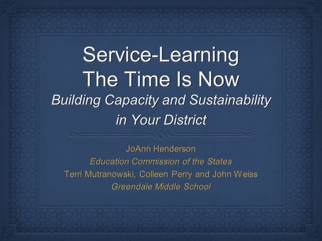 Service-Learning The Time Is Now Building Capacity and Sustainability in Your District JoAnn Henderson Education Commission of the States Terri Mutranowski, Colleen Perry and John Weiss Greendale Middle School Building Capacity and Sustainability in Your District JoAnn Henderson Education Commission of the States Terri Mutranowski, Colleen Perry and John Weiss Greendale Middle School