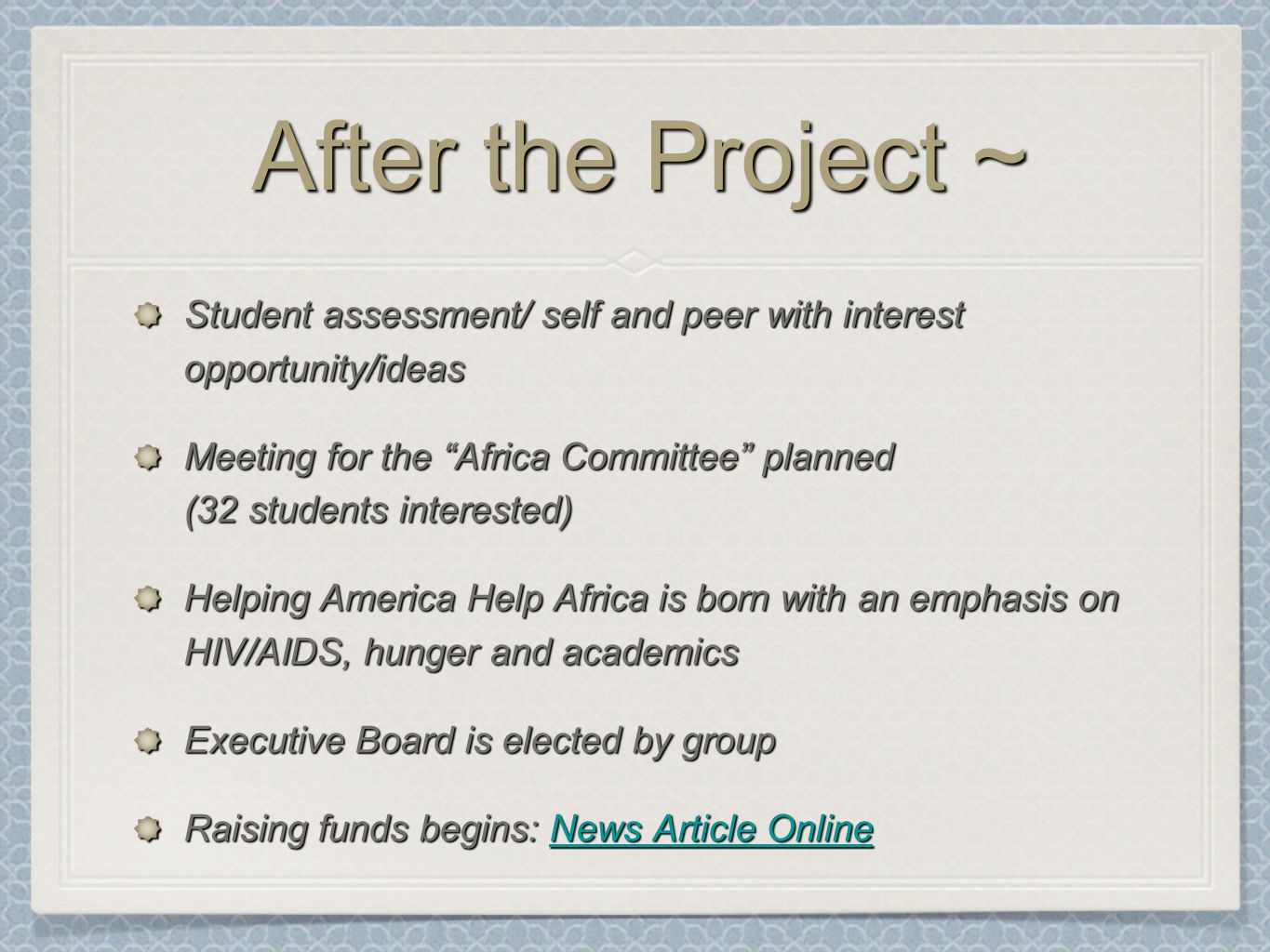 After the Project ~ Student assessment/ self and peer with interest opportunity/ideas Meeting for the Africa Committee planned (32 students interested) Helping America Help Africa is born with an emphasis on HIV/AIDS, hunger and academics Executive Board is elected by group Raising funds begins: News Article Online News Article OnlineNews Article Online