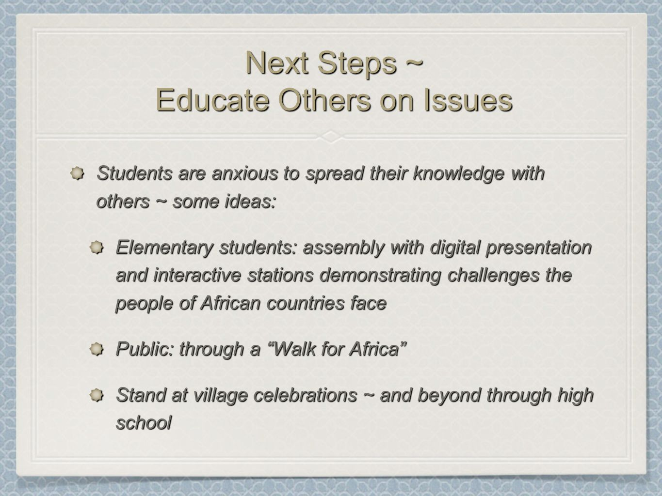 Next Steps ~ Educate Others on Issues Students are anxious to spread their knowledge with others ~ some ideas: Elementary students: assembly with digital presentation and interactive stations demonstrating challenges the people of African countries face Public: through a Walk for Africa Stand at village celebrations ~ and beyond through high school