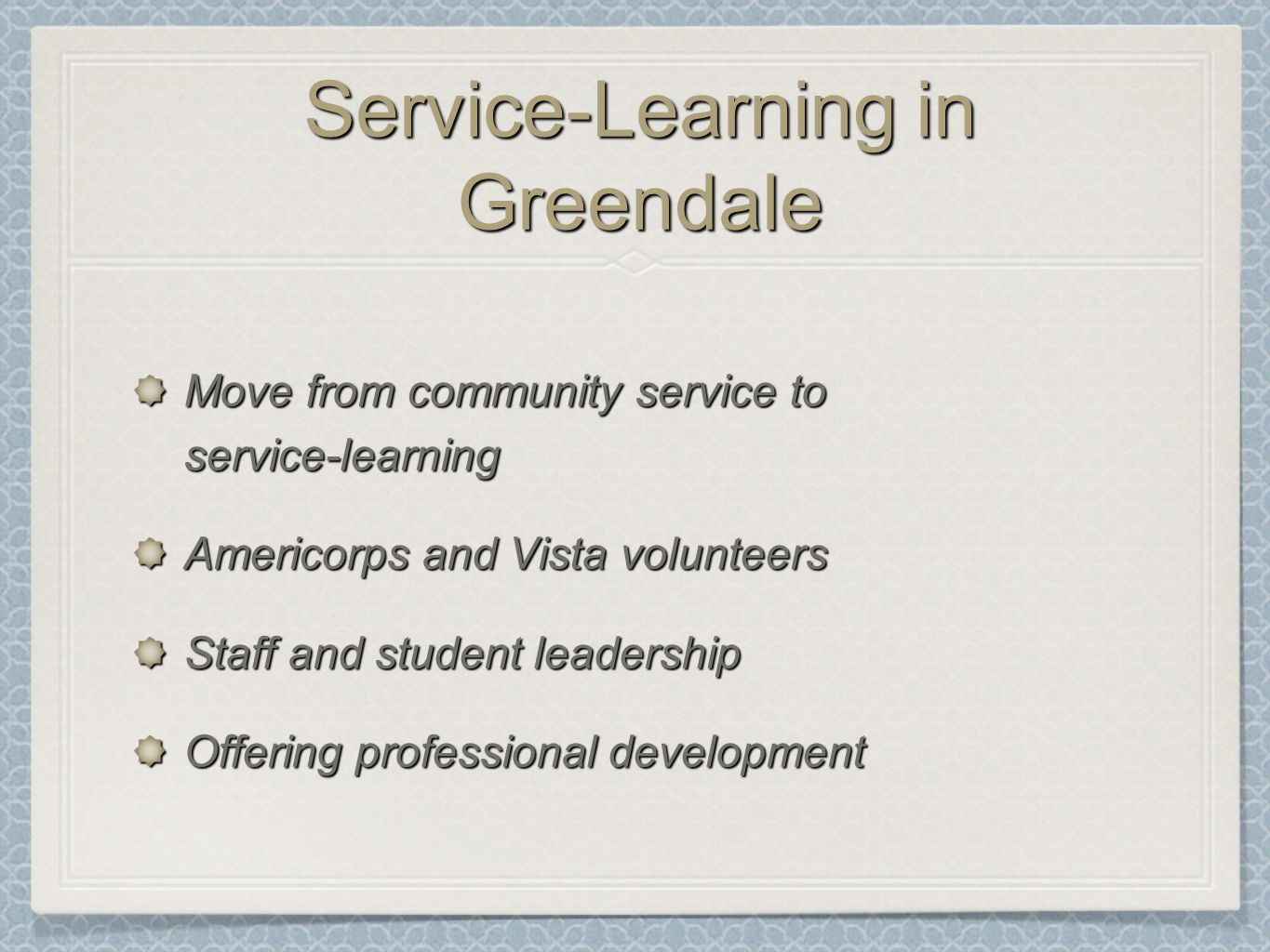 Service-Learning in Greendale Move from community service to service-learning Americorps and Vista volunteers Staff and student leadership Offering professional development