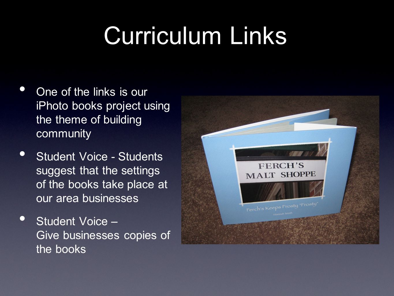 Curriculum Links One of the links is our iPhoto books project using the theme of building community Student Voice - Students suggest that the settings of the books take place at our area businesses Student Voice – Give businesses copies of the books