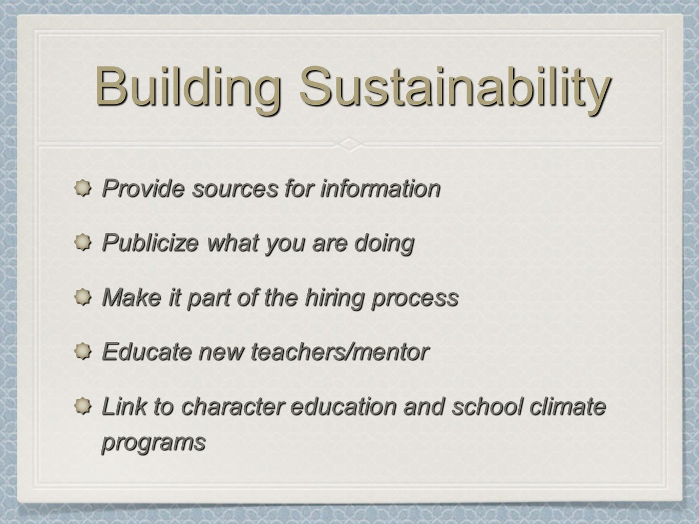 Building Sustainability Provide sources for information Publicize what you are doing Make it part of the hiring process Educate new teachers/mentor Link to character education and school climate programs