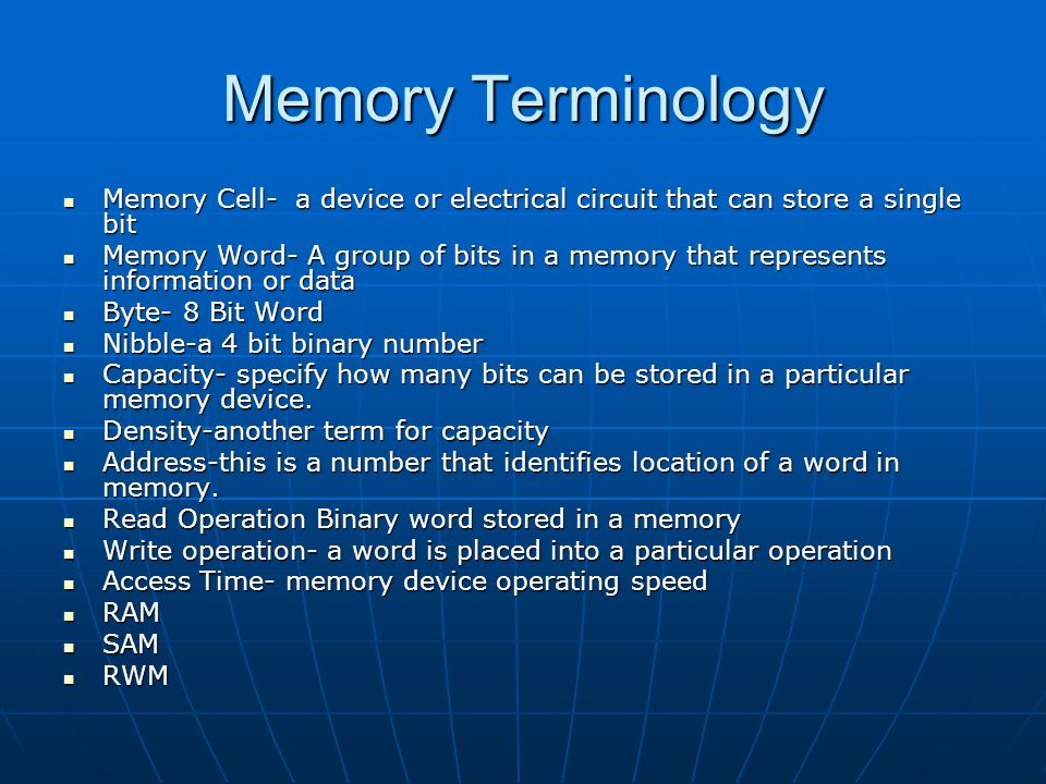 Memory Terminology Memory Cell- a device or electrical circuit that can store a single bit Memory Cell- a device or electrical circuit that can store