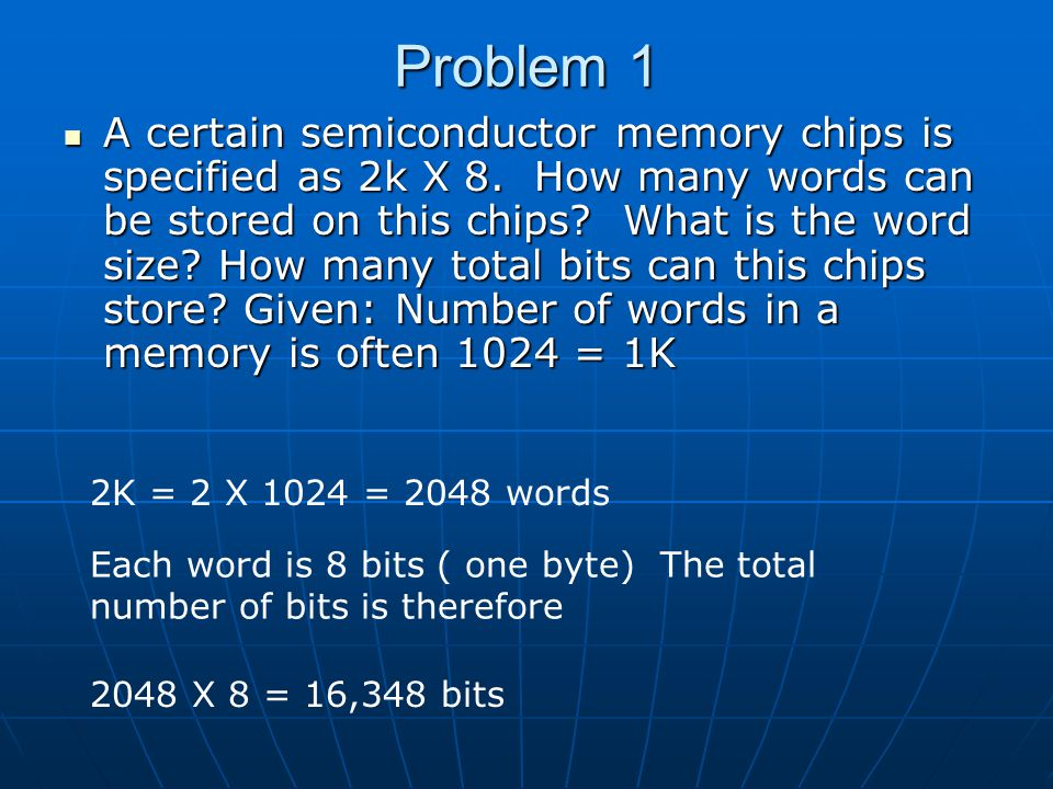 Problem 1 A certain semiconductor memory chips is specified as 2k X 8. How many words can be stored on this chips? What is the word size? How many tot