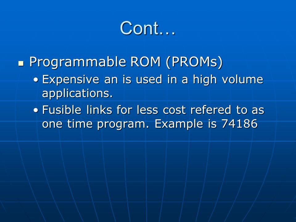 Cont… Programmable ROM (PROMs) Programmable ROM (PROMs) Expensive an is used in a high volume applications.Expensive an is used in a high volume appli