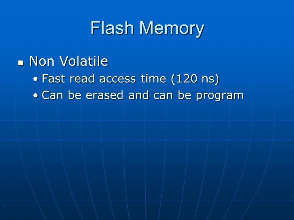 Flash Memory Non Volatile Non Volatile Fast read access time (120 ns)Fast read access time (120 ns) Can be erased and can be programCan be erased and