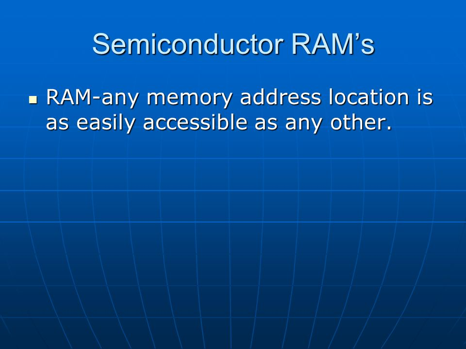 Semiconductor RAMs RAM-any memory address location is as easily accessible as any other. RAM-any memory address location is as easily accessible as an
