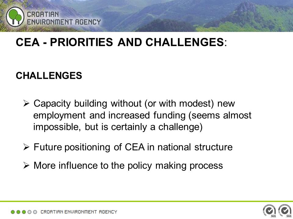 CEA - PRIORITIES AND CHALLENGES: CHALLENGES Capacity building without (or with modest) new employment and increased funding (seems almost impossible, but is certainly a challenge) Future positioning of CEA in national structure More influence to the policy making process