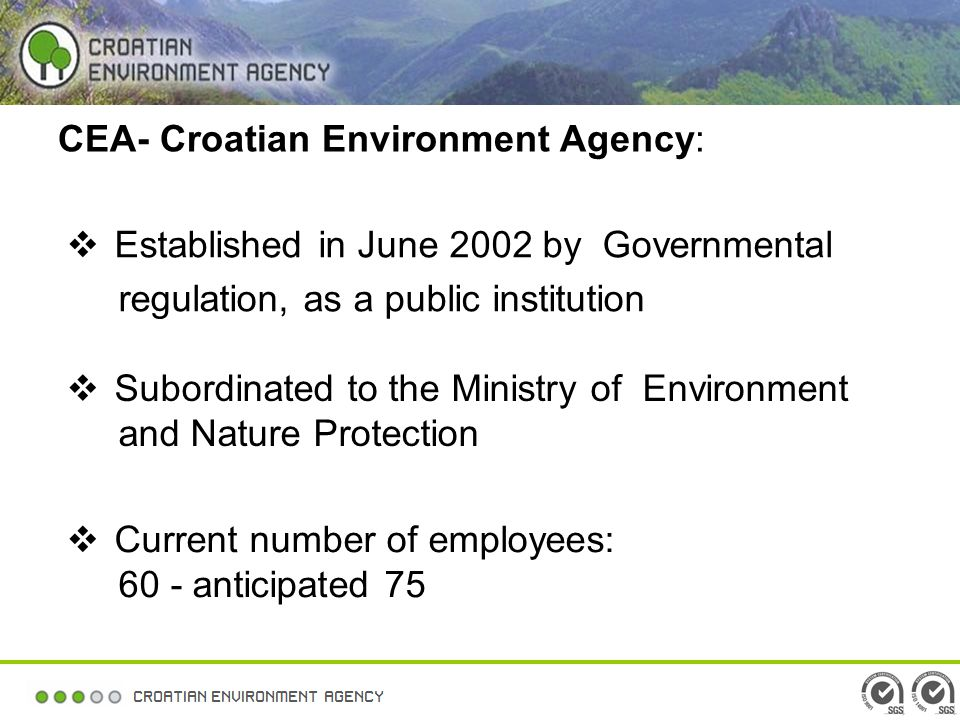 CEA- Croatian Environment Agency: Established in June 2002 by Governmental regulation, as a public institution Current number of employees: 60 - anticipated 75 Subordinated to the Ministry of Environment and Nature Protection
