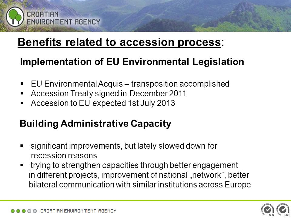 Benefits related to accession process: Implementation of EU Environmental Legislation EU Environmental Acquis – transposition accomplished Accession Treaty signed in December 2011 Accession to EU expected 1st July 2013 Building Administrative Capacity significant improvements, but lately slowed down for recession reasons trying to strengthen capacities through better engagement in different projects, improvement of national network, better bilateral communication with similar institutions across Europe