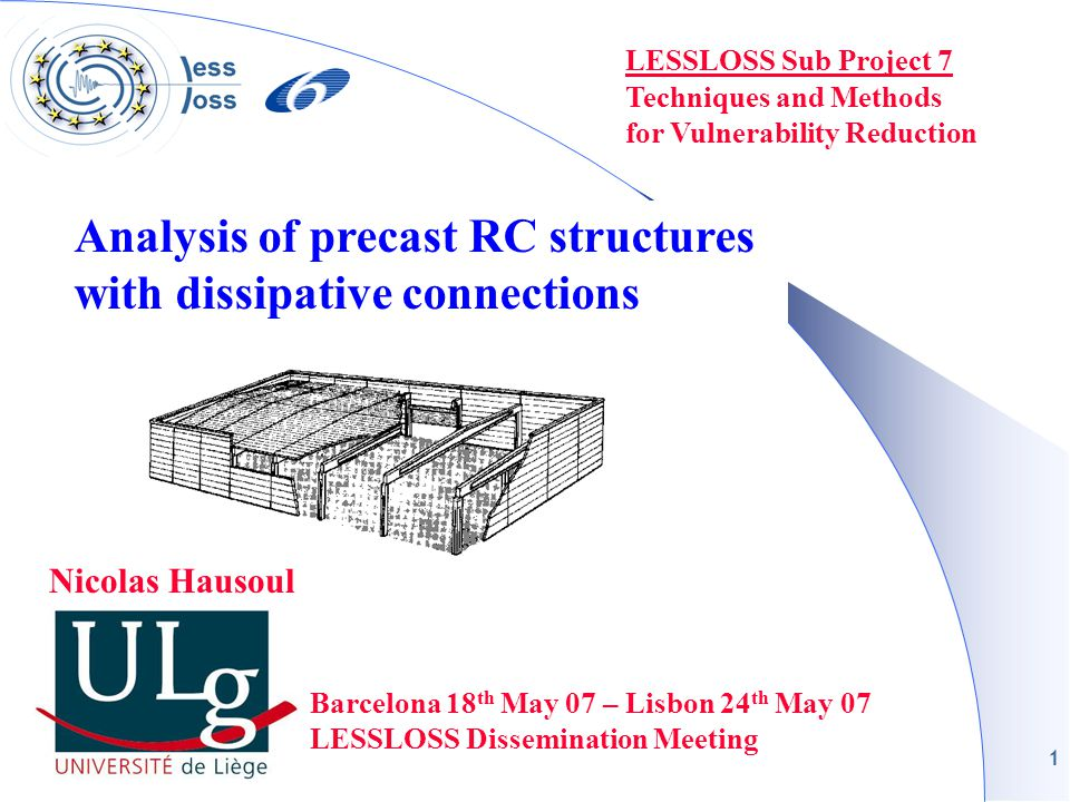 1 LESSLOSS Sub Project 7 Techniques and Methods for Vulnerability Reduction Barcelona 18 th May 07 – Lisbon 24 th May 07 LESSLOSS Dissemination Meeting Nicolas Hausoul Analysis of precast RC structures with dissipative connections