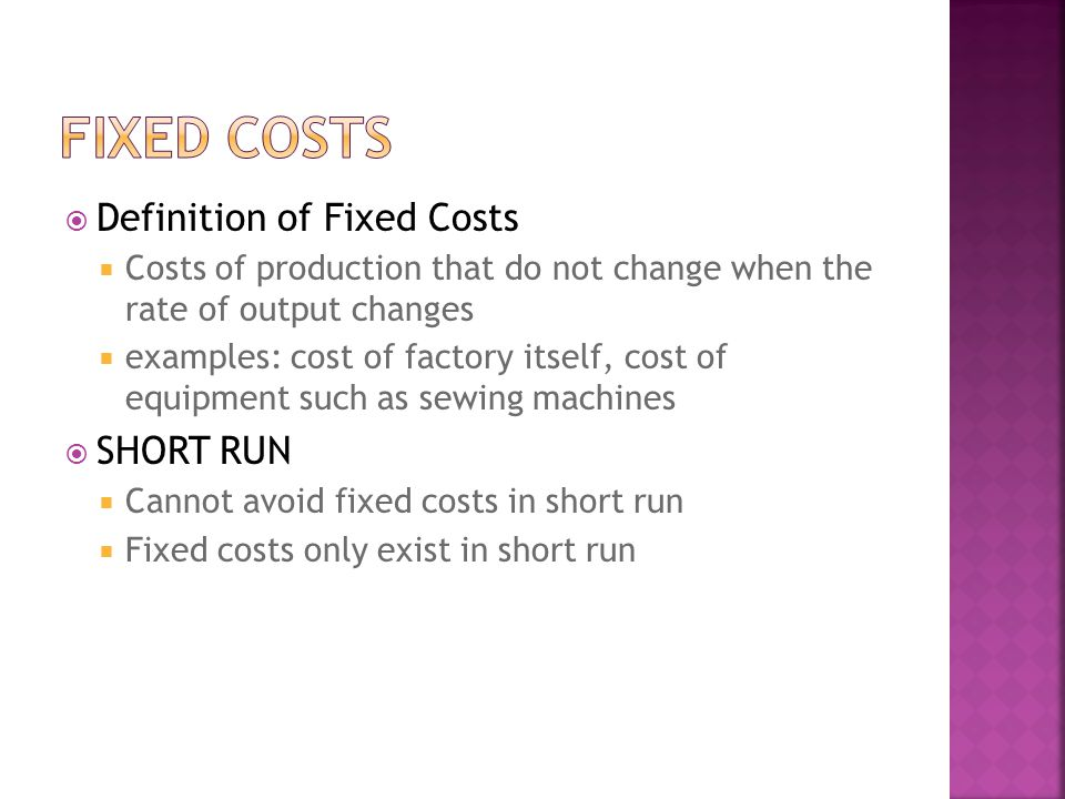 Definition of Fixed Costs Costs of production that do not change when the rate of output changes examples: cost of factory itself, cost of equipment such as sewing machines SHORT RUN Cannot avoid fixed costs in short run Fixed costs only exist in short run