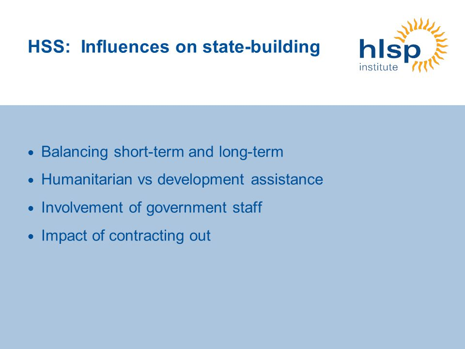 HSS: Influences on state-building Balancing short-term and long-term Humanitarian vs development assistance Involvement of government staff Impact of contracting out