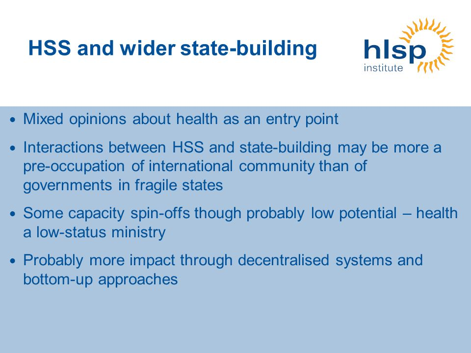 HSS and wider state-building Mixed opinions about health as an entry point Interactions between HSS and state-building may be more a pre-occupation of international community than of governments in fragile states Some capacity spin-offs though probably low potential – health a low-status ministry Probably more impact through decentralised systems and bottom-up approaches