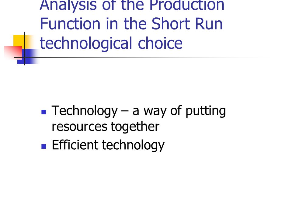 Analysis of the Production Function in the Short Run technological choice Technology – a way of putting resources together Efficient technology